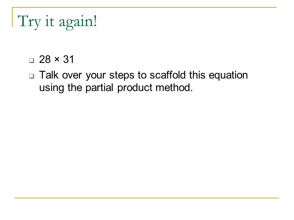 Try it again!  28 × 31  Talk over your steps to scaffold this equation using the partial product method.