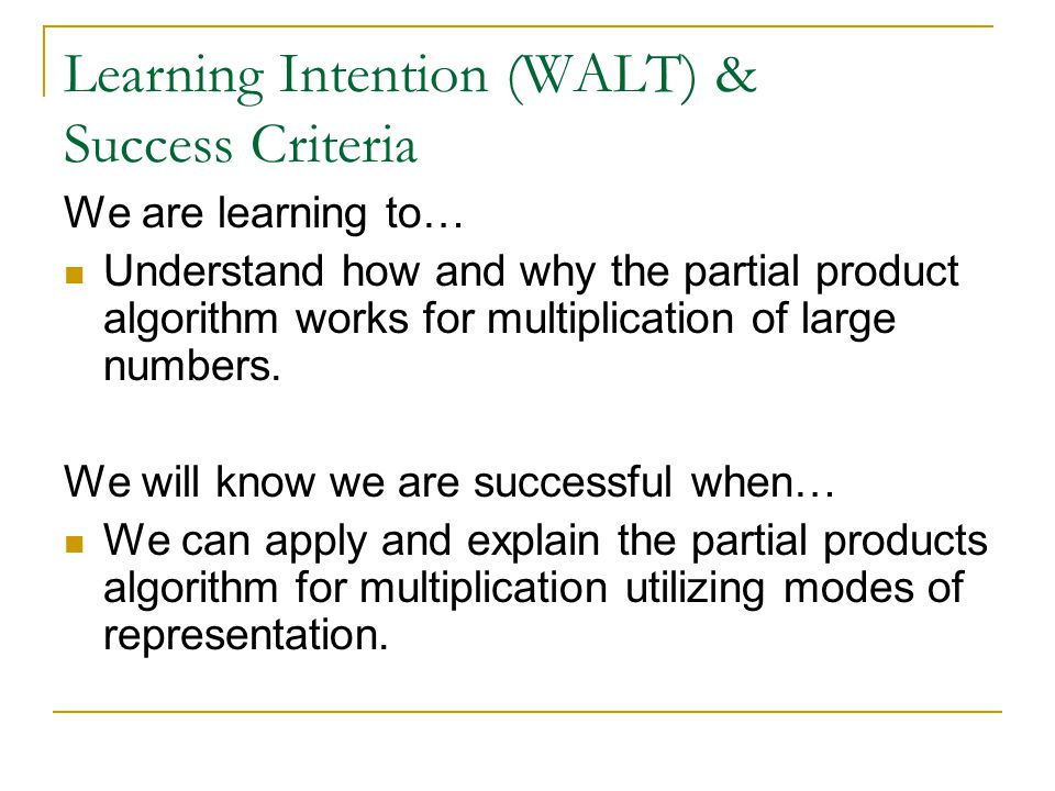 Learning Intention (WALT) & Success Criteria We are learning to… Understand how and why the partial product algorithm works for multiplication of larg