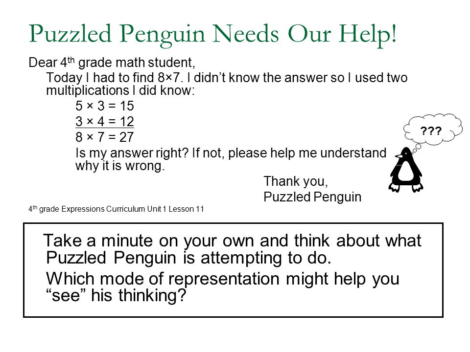 Puzzled Penguin Needs Our Help! Dear 4 th grade math student, Today I had to find 8×7. I didn't know the answer so I used two multiplications I did kn