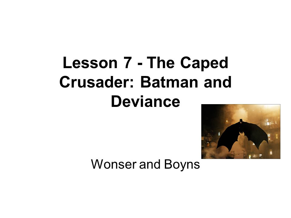 Lesson 7 - The Caped Crusader: Batman and Deviance Wonser and Boyns