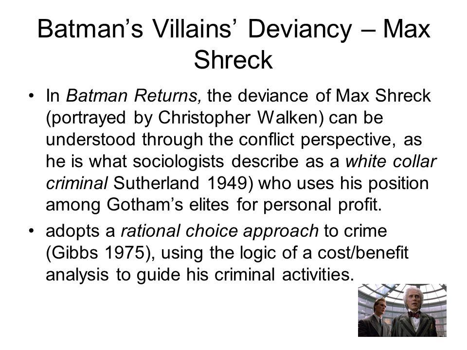 Batman's Villains' Deviancy – Max Shreck In Batman Returns, the deviance of Max Shreck (portrayed by Christopher Walken) can be understood through the