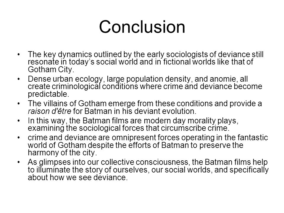 Conclusion The key dynamics outlined by the early sociologists of deviance still resonate in today's social world and in fictional worlds like that of