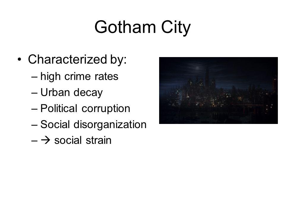 Gotham City Characterized by: –high crime rates –Urban decay –Political corruption –Social disorganization –  social strain