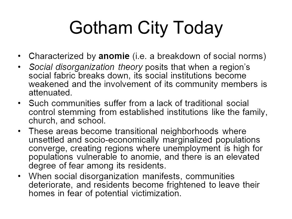Gotham City Today Characterized by anomie (i.e. a breakdown of social norms) Social disorganization theory posits that when a region's social fabric b