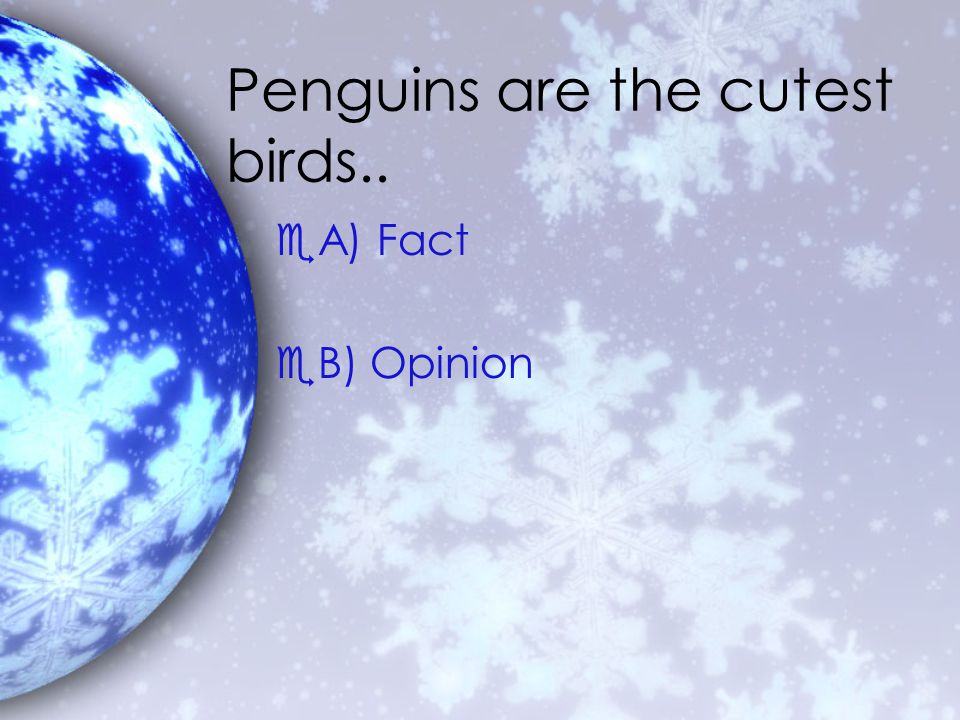 Penguins are the cutest birds.. eA) Fact eB) Opinion