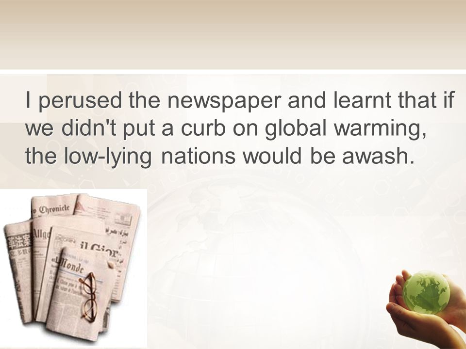 I perused the newspaper and learnt that if we didn t put a curb on global warming, the low-lying nations would be awash.
