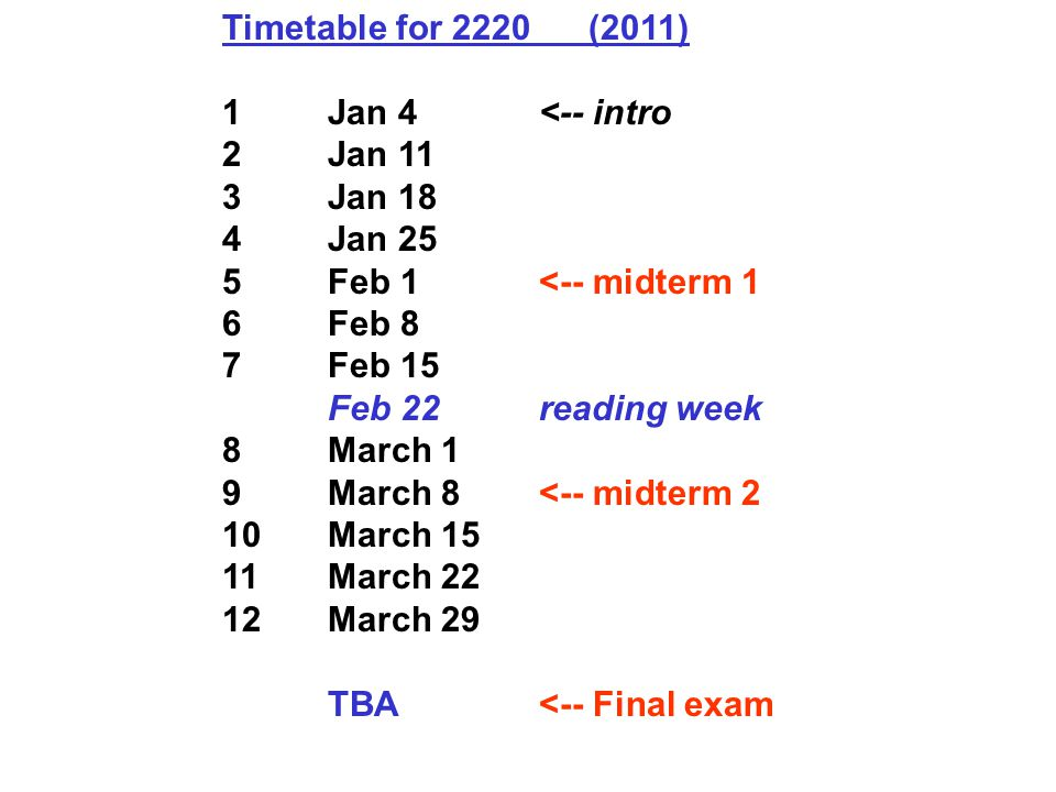 Timetable for 2220 (2011) 1Jan 4<-- intro 2Jan 11 3Jan 18 4Jan 25 5Feb 1<-- midterm 1 6Feb 8 7Feb 15 Feb 22reading week 8March 1 9March 8<-- midterm 2 10March 15 11March 22 12March 29 TBA<-- Final exam