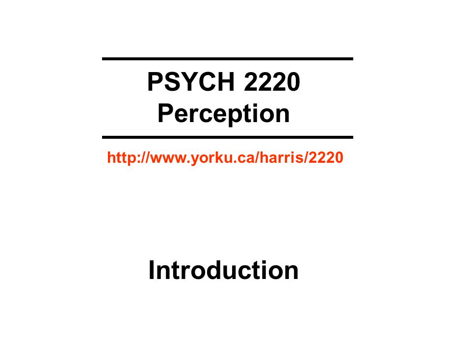 PSYCH 2220 Perception Introduction http://www.yorku.ca/harris/2220