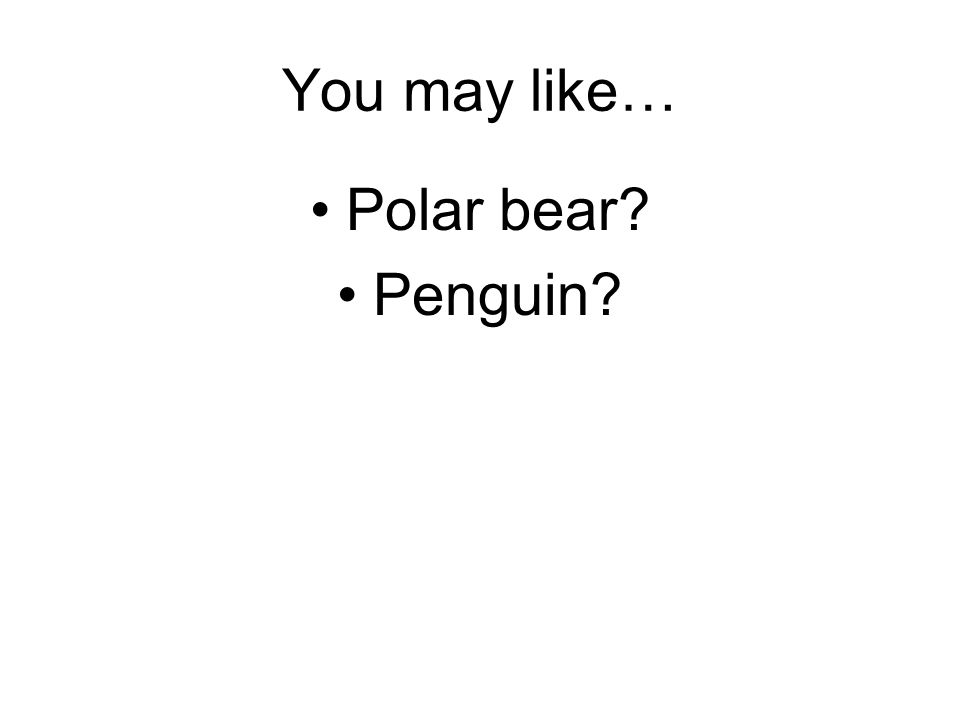 You may like… Polar bear? Penguin?