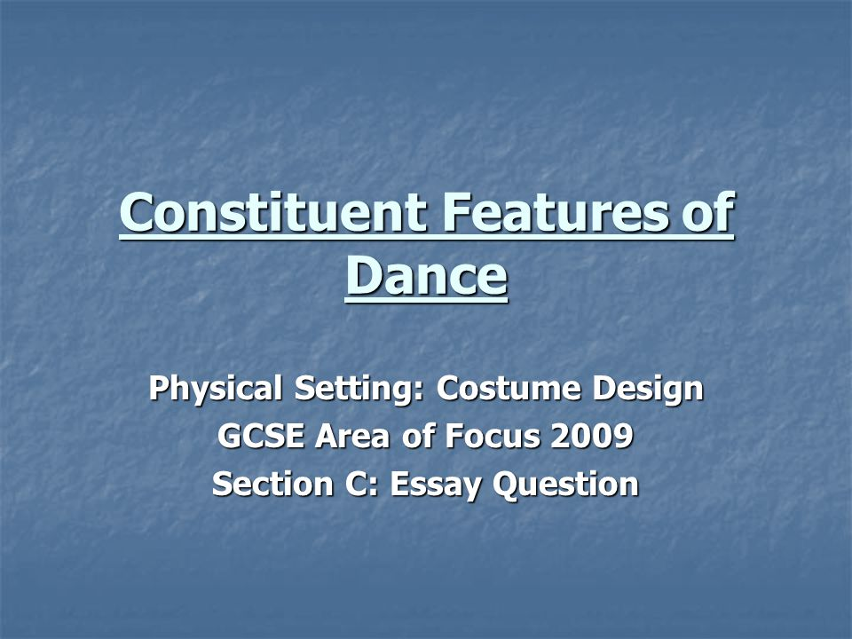 Constituent Features of Dance Physical Setting: Costume Design GCSE Area of Focus 2009 Section C: Essay Question