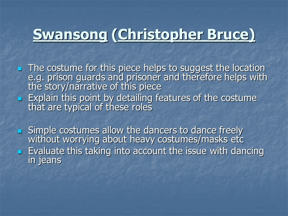 Swansong (Christopher Bruce) The costume for this piece helps to suggest the location e.g. prison guards and prisoner and therefore helps with the sto