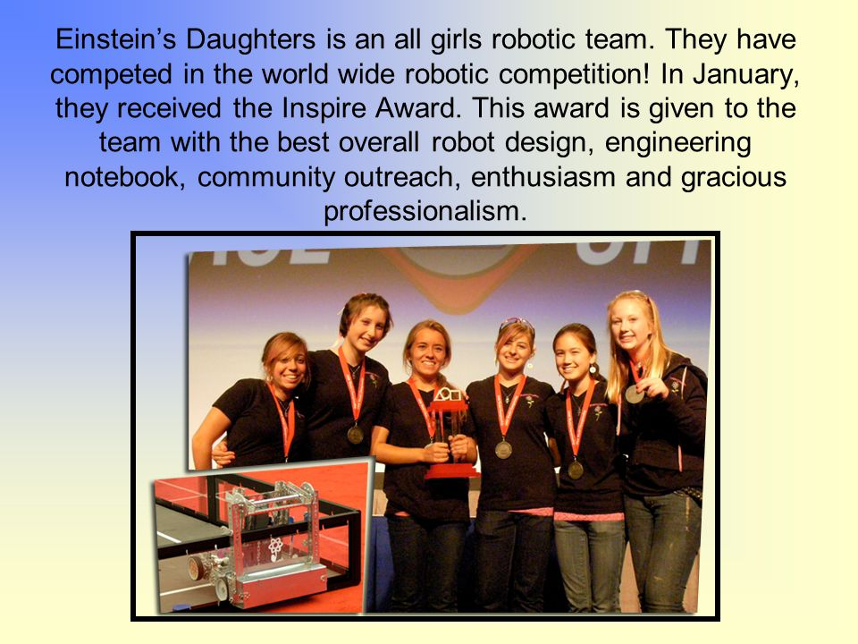 Einstein's Daughters is an all girls robotic team. They have competed in the world wide robotic competition! In January, they received the Inspire Awa