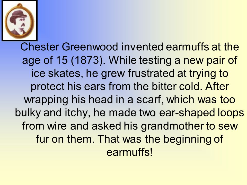 Chester Greenwood invented earmuffs at the age of 15 (1873). While testing a new pair of ice skates, he grew frustrated at trying to protect his ears