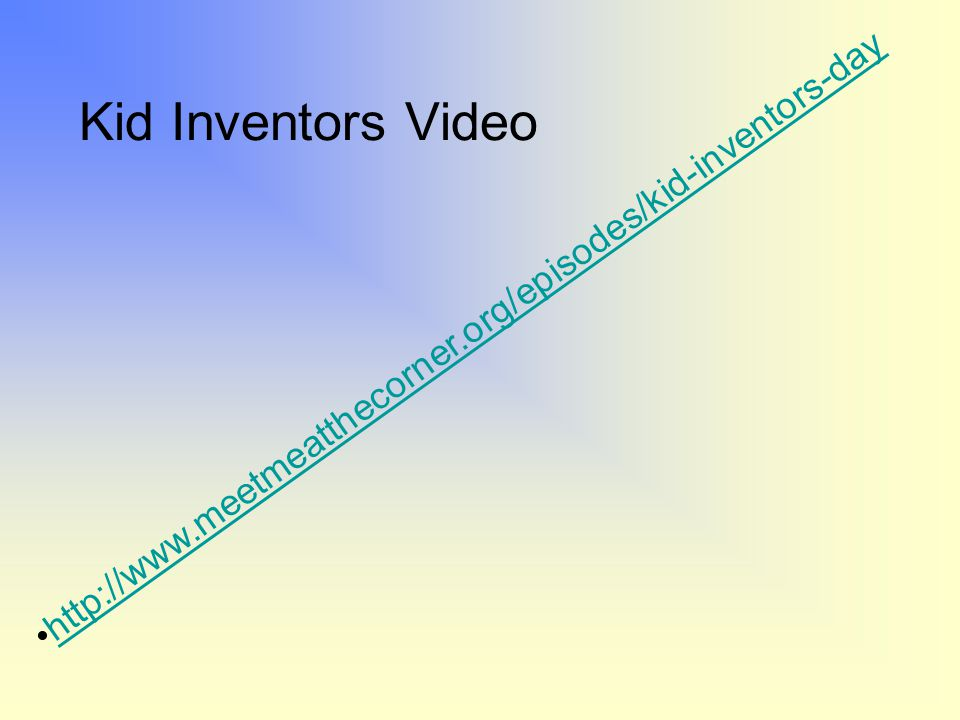 Kid Inventors Video http://www.meetmeatthecorner.org/episodes/kid-inventors-day