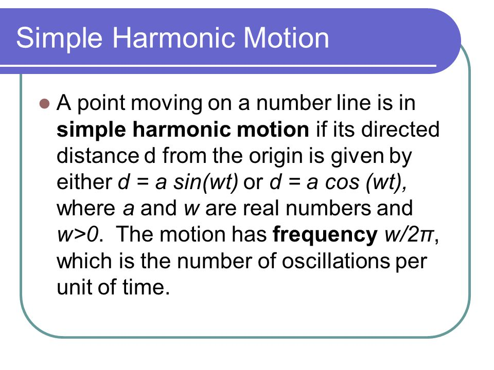 Simple Harmonic Motion A point moving on a number line is in simple harmonic motion if its directed distance d from the origin is given by either d = a sin(wt) or d = a cos (wt), where a and w are real numbers and w>0.