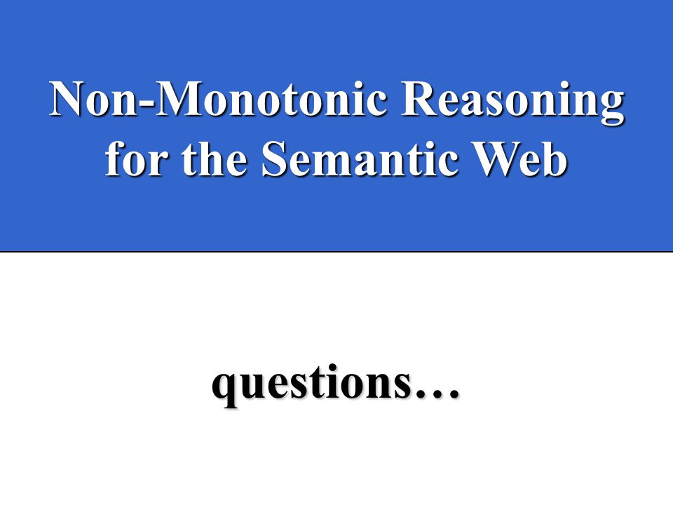 Non-Monotonic Reasoning for the Semantic Web questions…