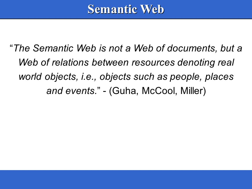 Bertino, Provetti & Salvetti, AGP03 Semantic Web The Semantic Web is not a Web of documents, but a Web of relations between resources denoting real world objects, i.e., objects such as people, places and events. - (Guha, McCool, Miller)