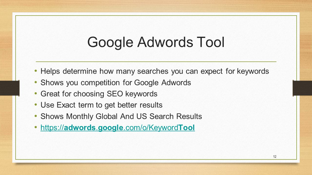 12 Google Adwords Tool Helps determine how many searches you can expect for keywords Shows you competition for Google Adwords Great for choosing SEO keywords Use Exact term to get better results Shows Monthly Global And US Search Results https://adwords.google.com/o/KeywordTool https://adwords.google.com/o/KeywordTool