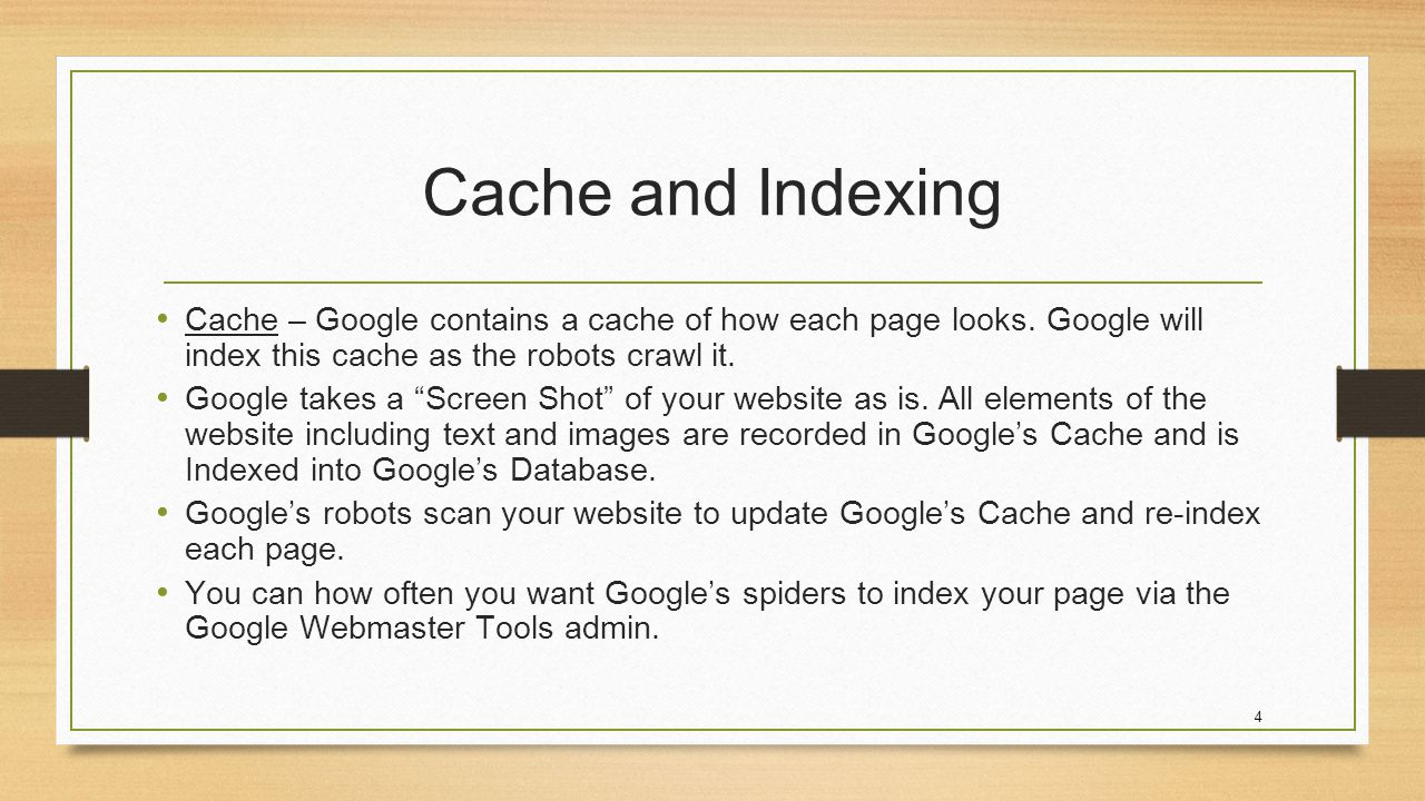 4 Cache and Indexing Cache – Google contains a cache of how each page looks.