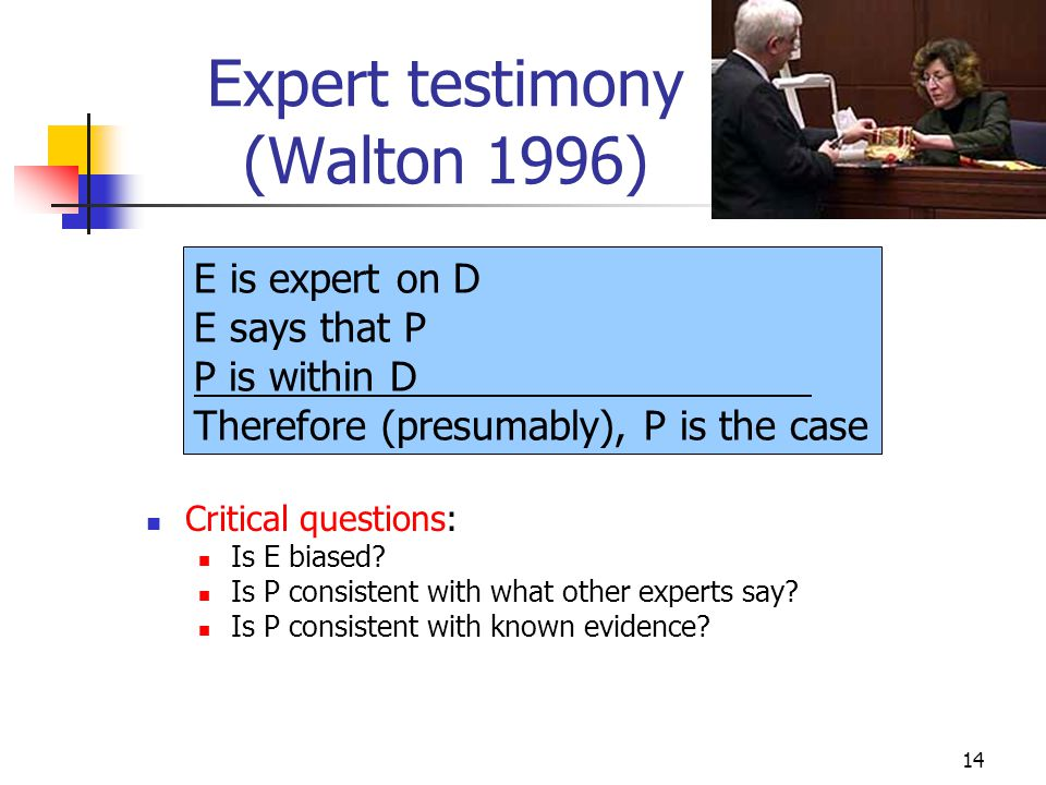 14 Expert testimony (Walton 1996) Critical questions: Is E biased? Is P consistent with what other experts say? Is P consistent with known evidence? E
