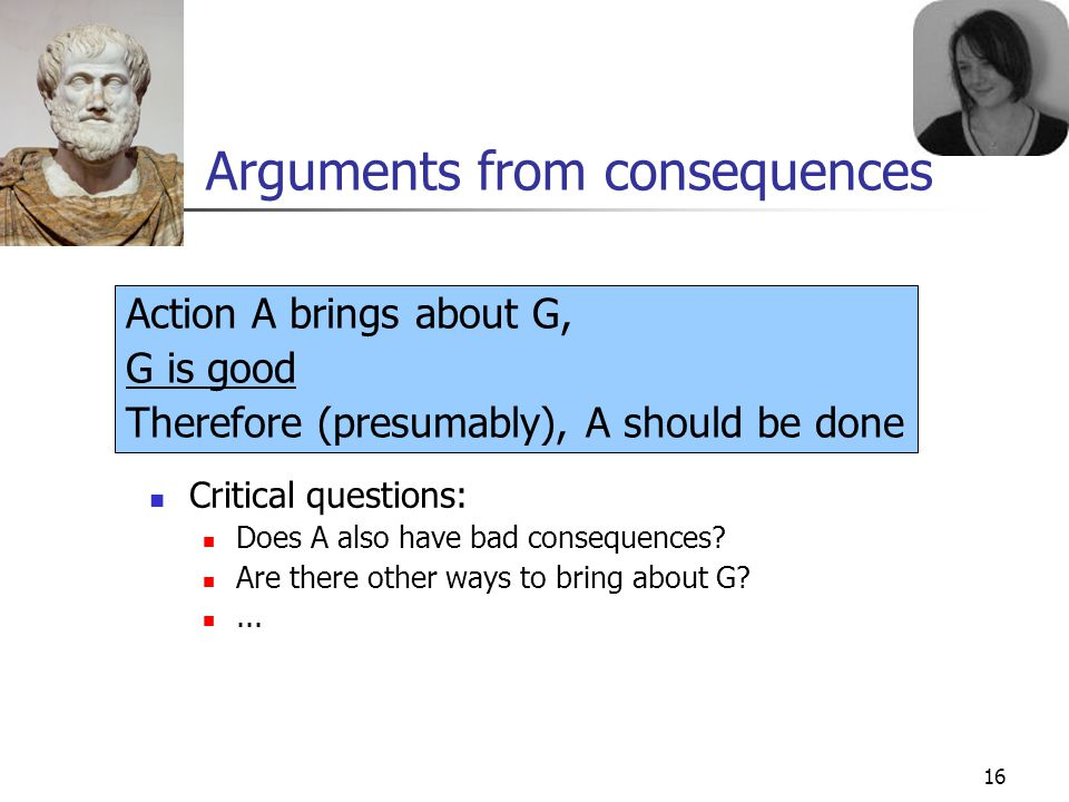 16 Arguments from consequences Critical questions: Does A also have bad consequences? Are there other ways to bring about G?... Action A brings about