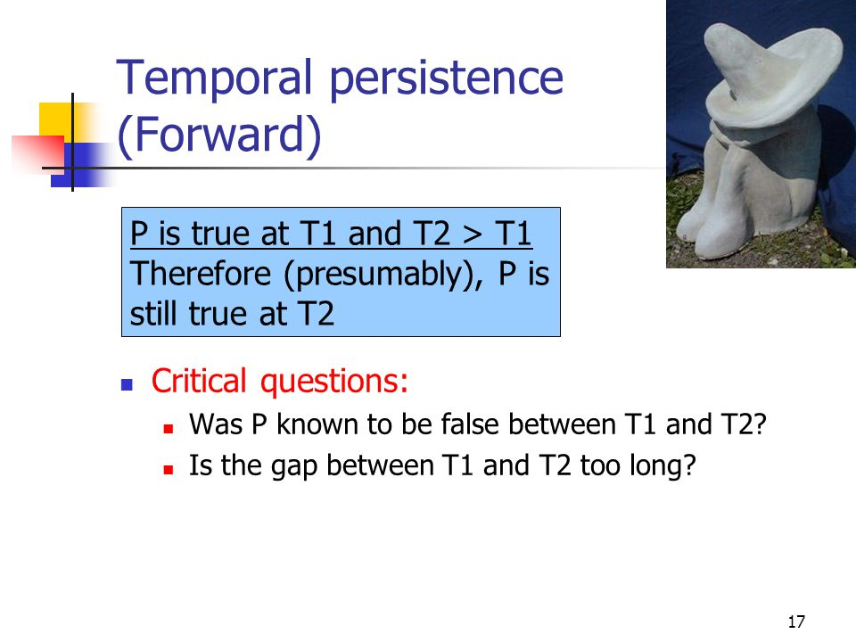 17 Temporal persistence (Forward) Critical questions: Was P known to be false between T1 and T2? Is the gap between T1 and T2 too long? P is true at T