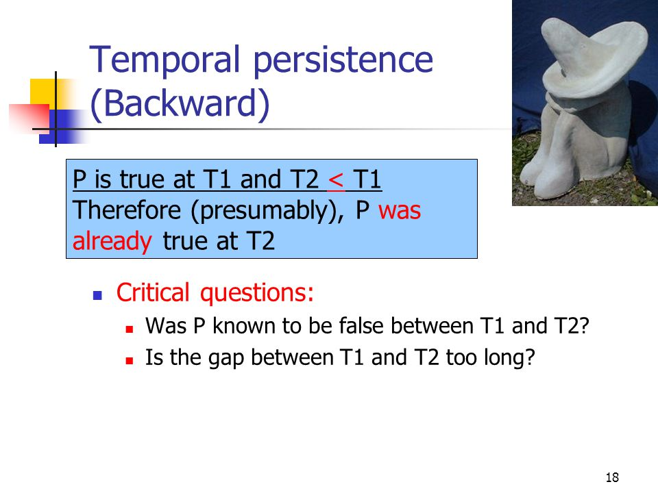 18 Temporal persistence (Backward) Critical questions: Was P known to be false between T1 and T2? Is the gap between T1 and T2 too long? P is true at