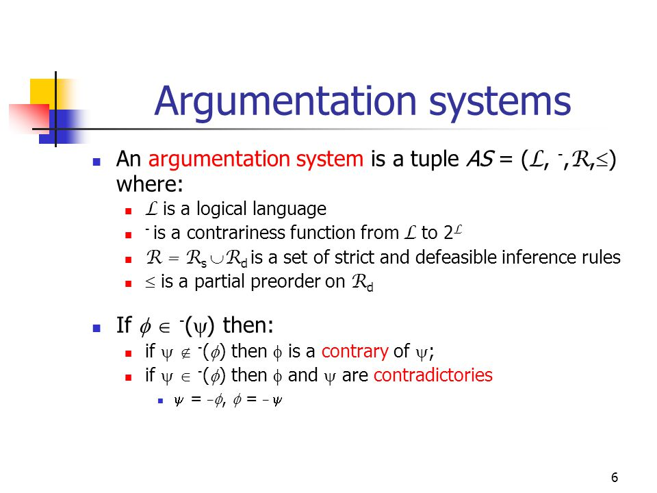 6 Argumentation systems An argumentation system is a tuple AS = ( L, -, R,  ) where: L is a logical language - is a contrariness function from L to 2 L R = R s  R d is a set of strict and defeasible inference rules  is a partial preorder on R d If   - (  ) then: if   - (  ) then  is a contrary of  ; if   - (  ) then  and  are contradictories  = _ ,  = _ 