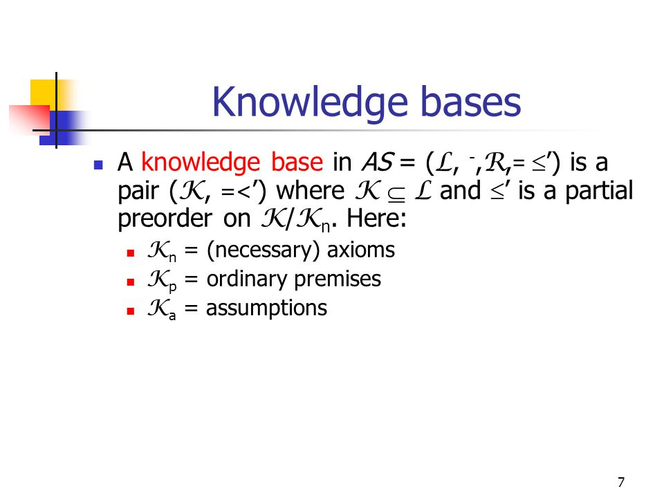 7 Knowledge bases A knowledge base in AS = ( L, -, R, =  ') is a pair ( K, =< ') where K  L and  ' is a partial preorder on K / K n. Here: K n = (n