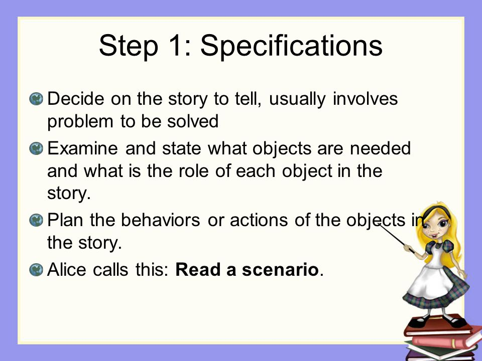 Step 1: Specifications Decide on the story to tell, usually involves problem to be solved Examine and state what objects are needed and what is the ro