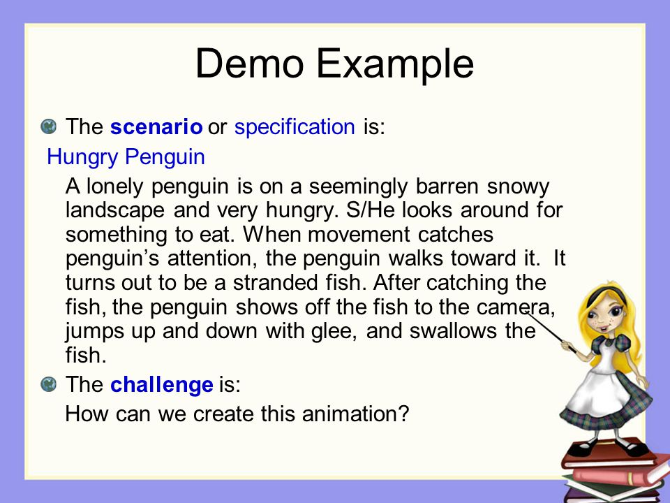 Demo Example The scenario or specification is: Hungry Penguin A lonely penguin is on a seemingly barren snowy landscape and very hungry. S/He looks ar