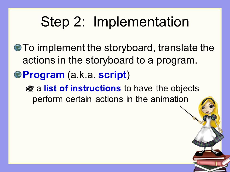 Step 2: Implementation To implement the storyboard, translate the actions in the storyboard to a program. Program (a.k.a. script) a list of instructio
