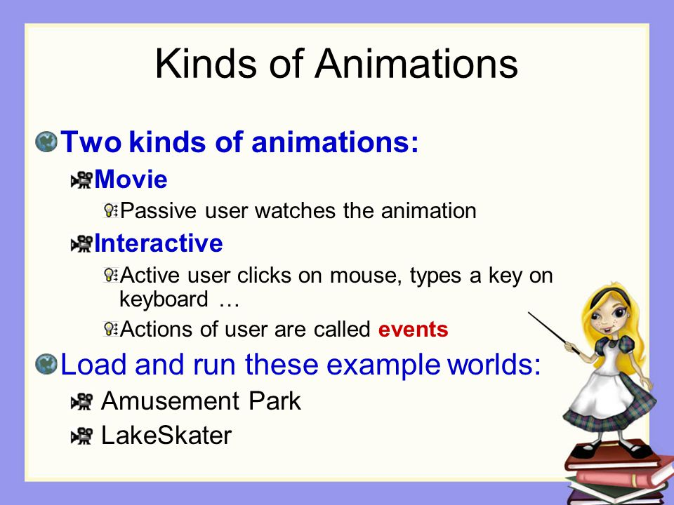 Kinds of Animations Two kinds of animations: Movie Passive user watches the animation Interactive Active user clicks on mouse, types a key on keyboard
