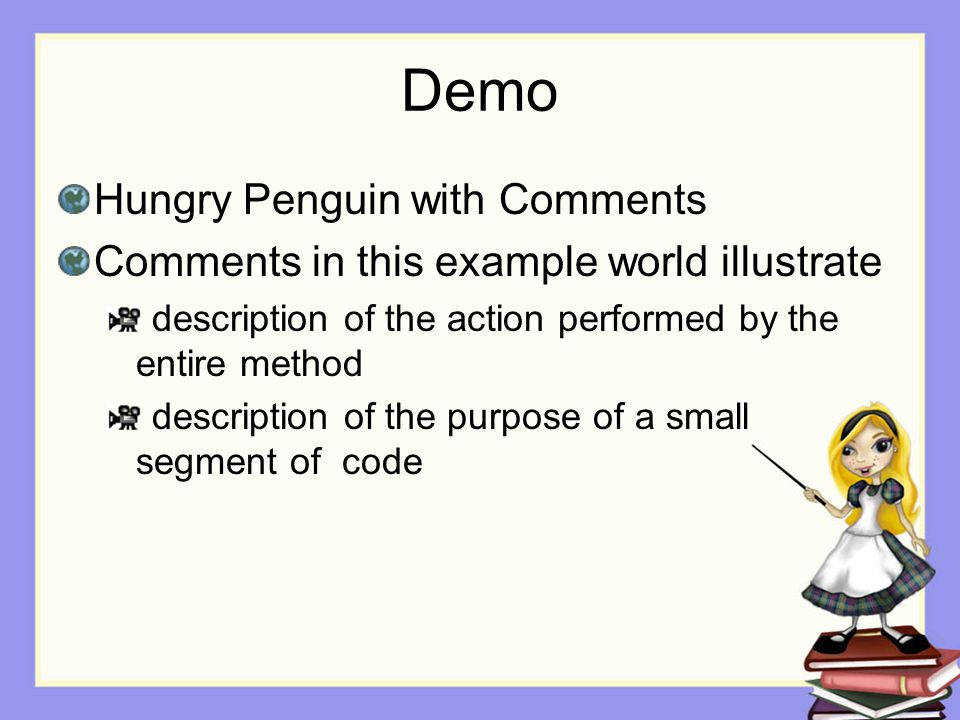 Demo Hungry Penguin with Comments Comments in this example world illustrate description of the action performed by the entire method description of th