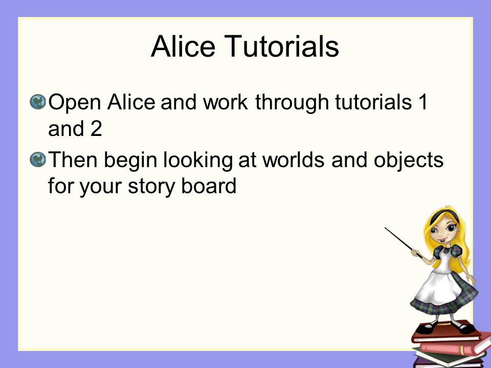 Alice Tutorials Open Alice and work through tutorials 1 and 2 Then begin looking at worlds and objects for your story board