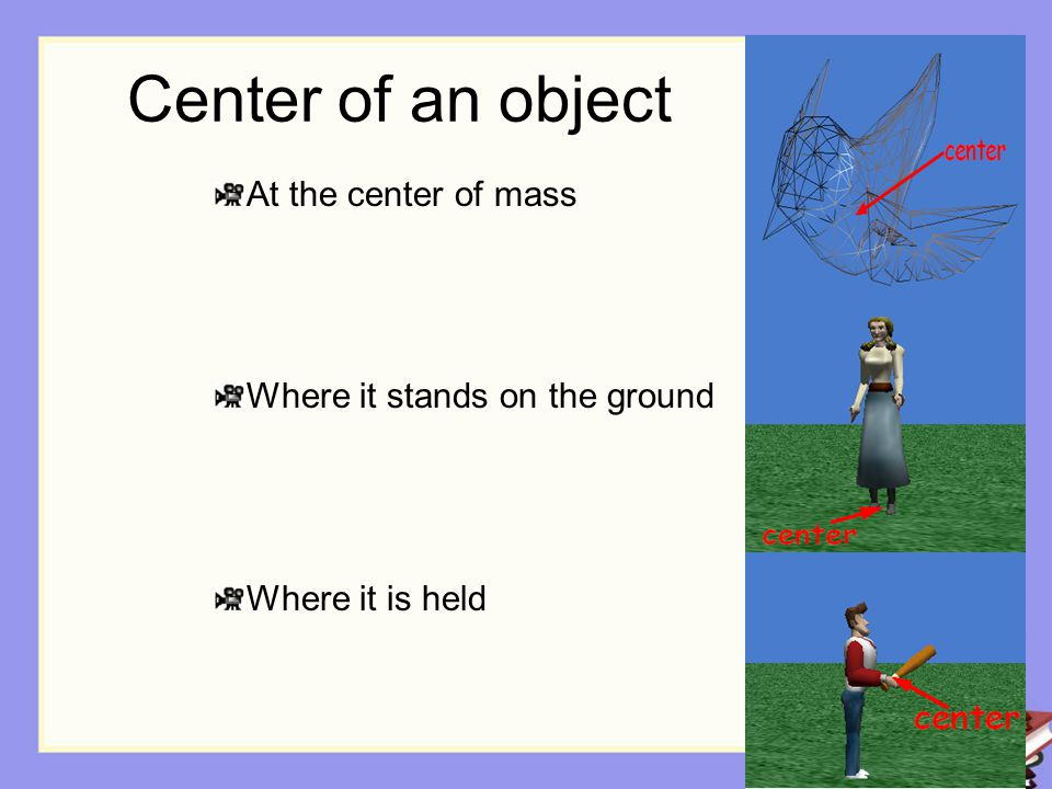 Center of an object is used to determine : Position: the center of an object marks its position in the virtual world and is relative to the center of the ground.