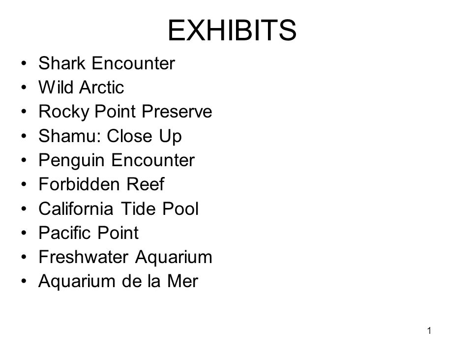 1 EXHIBITS Shark Encounter Wild Arctic Rocky Point Preserve Shamu: Close Up Penguin Encounter Forbidden Reef California Tide Pool Pacific Point Freshwater Aquarium Aquarium de la Mer