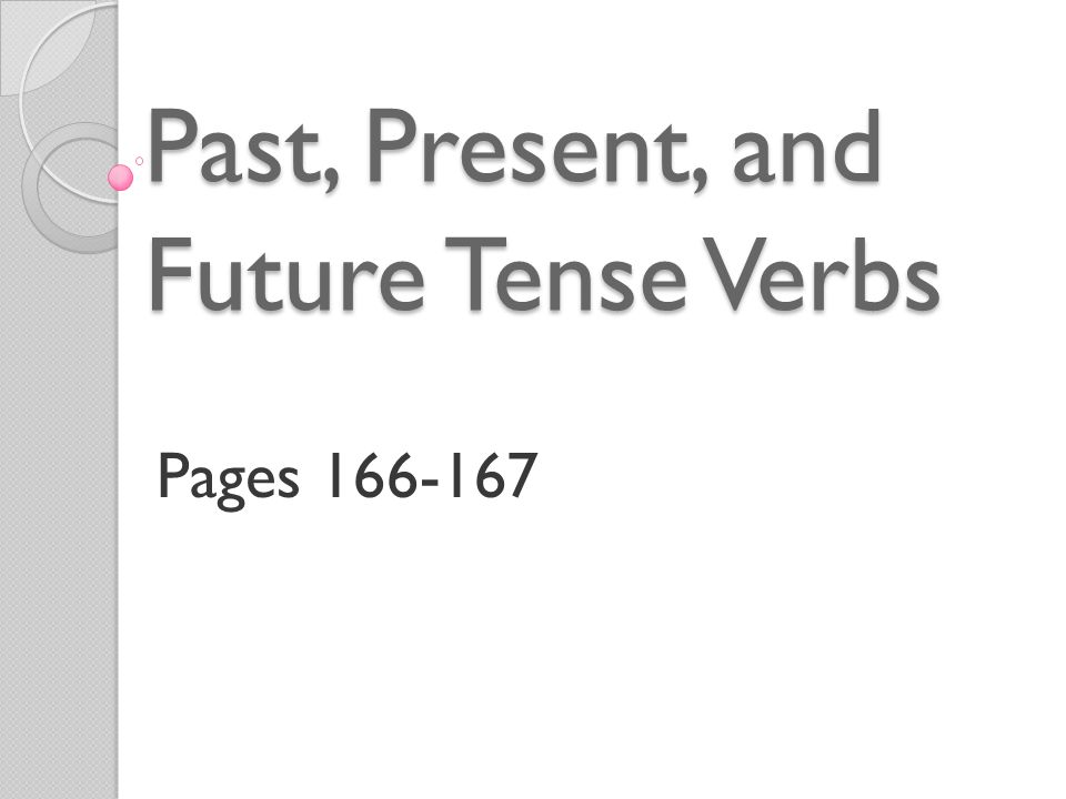 Past, Present, and Future Tense Verbs Pages 166-167