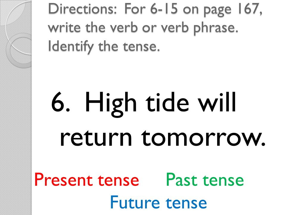 7. Many interesting creatures live in the ocean. Present tense Past tense Future tense