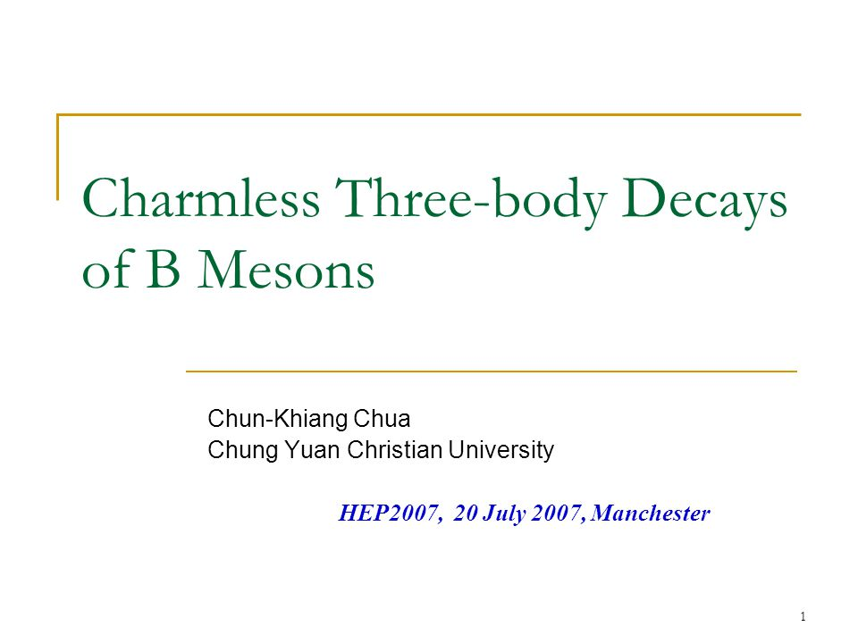 1 Charmless Three-body Decays of B Mesons Chun-Khiang Chua Chung Yuan Christian University HEP2007, 20 July 2007, Manchester