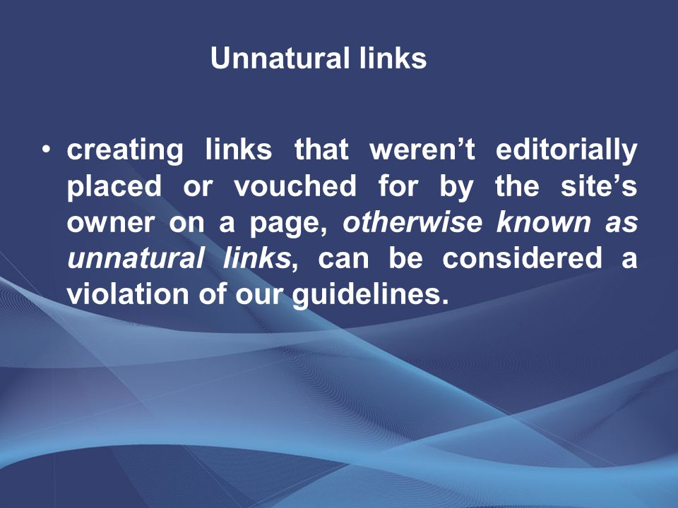 creating links that weren't editorially placed or vouched for by the site's owner on a page, otherwise known as unnatural links, can be considered a v