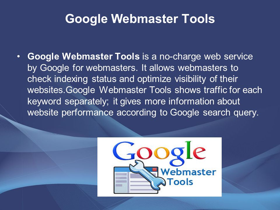 Google Webmaster Tools Google Webmaster Tools is a no-charge web service by Google for webmasters. It allows webmasters to check indexing status and o