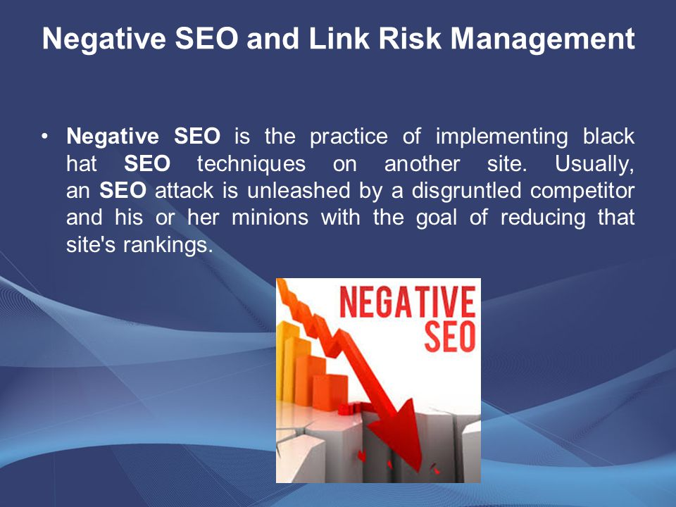 Negative SEO and Link Risk Management Negative SEO is the practice of implementing black hat SEO techniques on another site.