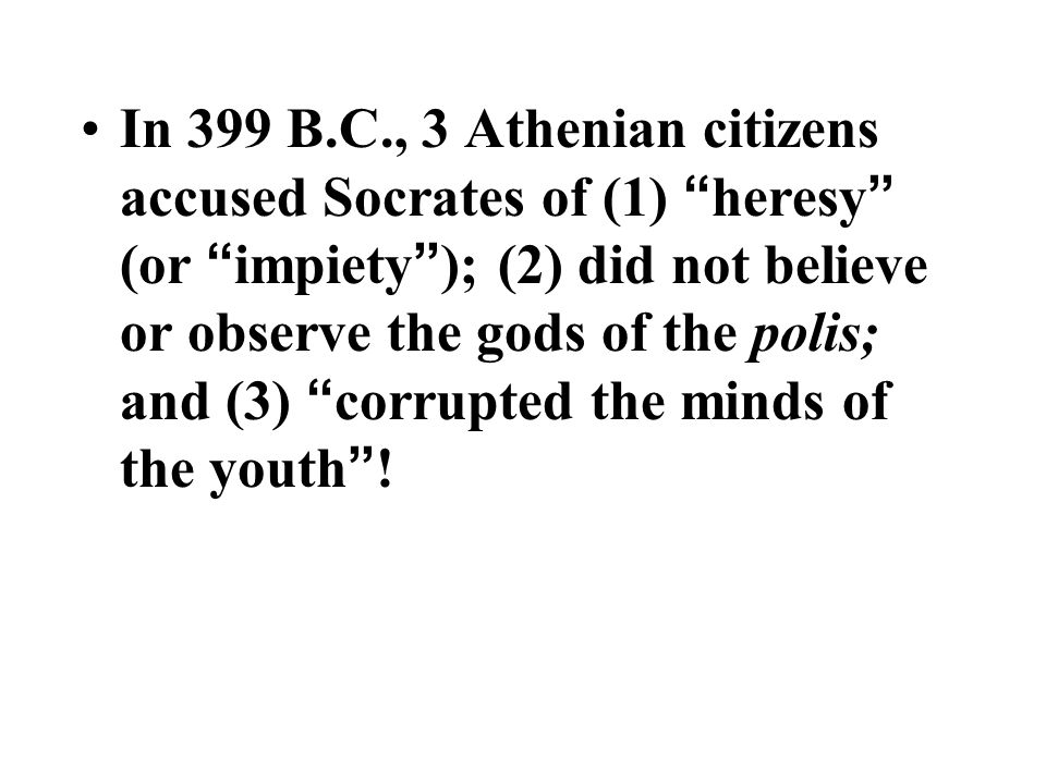 In 399 B.C., 3 Athenian citizens accused Socrates of (1) heresy (or impiety ); (2) did not believe or observe the gods of the polis; and (3) corrupted the minds of the youth !