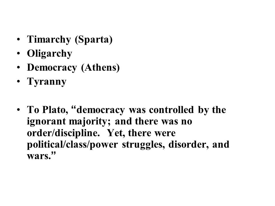 Timarchy (Sparta) Oligarchy Democracy (Athens) Tyranny To Plato, democracy was controlled by the ignorant majority; and there was no order/discipline.