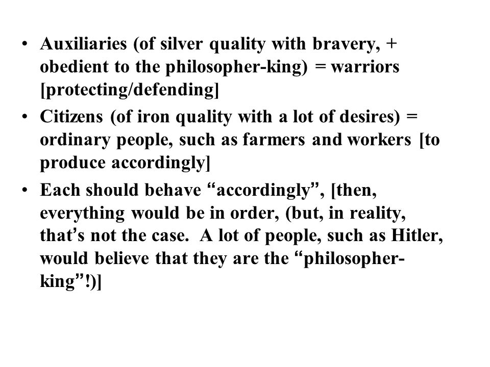 Auxiliaries (of silver quality with bravery, + obedient to the philosopher-king) = warriors [protecting/defending] Citizens (of iron quality with a lot of desires) = ordinary people, such as farmers and workers [to produce accordingly] Each should behave accordingly , [then, everything would be in order, (but, in reality, that ' s not the case.