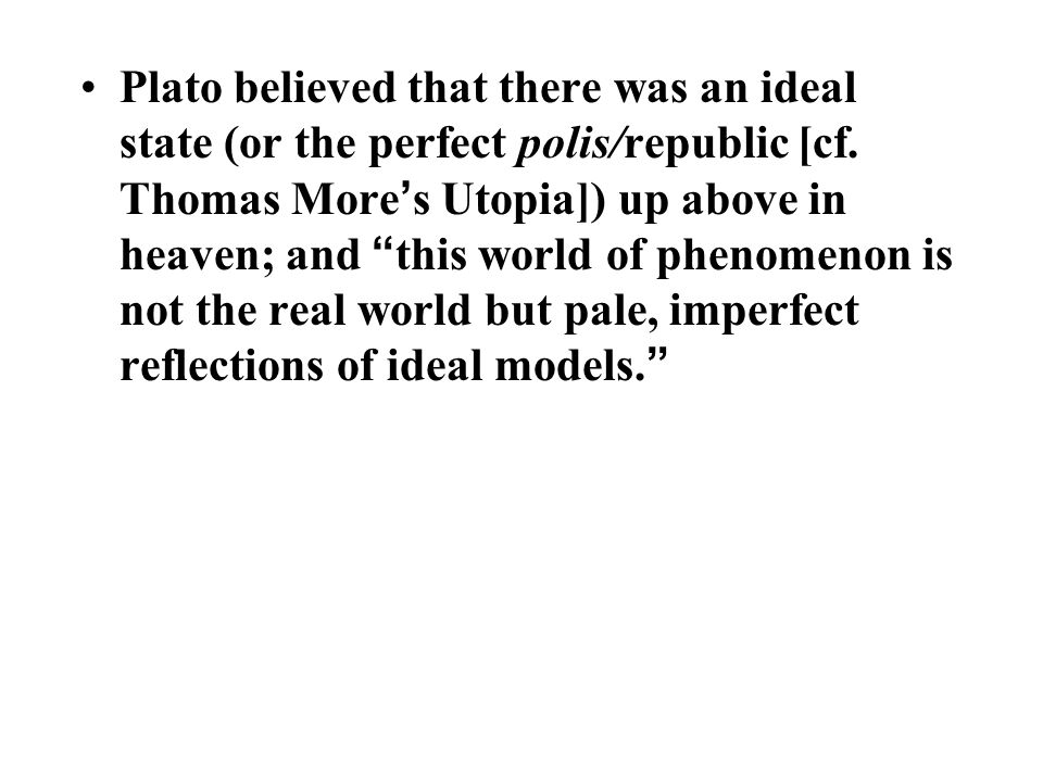 Plato believed that there was an ideal state (or the perfect polis/republic [cf.