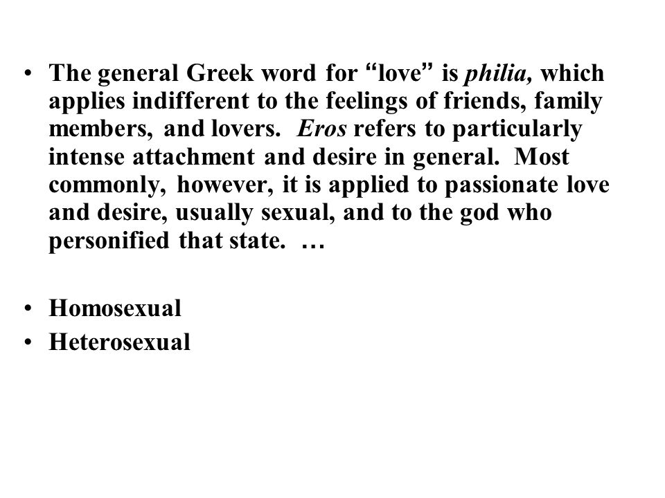 The general Greek word for love is philia, which applies indifferent to the feelings of friends, family members, and lovers.