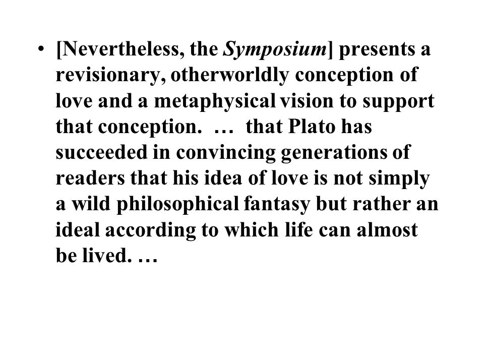 [Nevertheless, the Symposium] presents a revisionary, otherworldly conception of love and a metaphysical vision to support that conception.