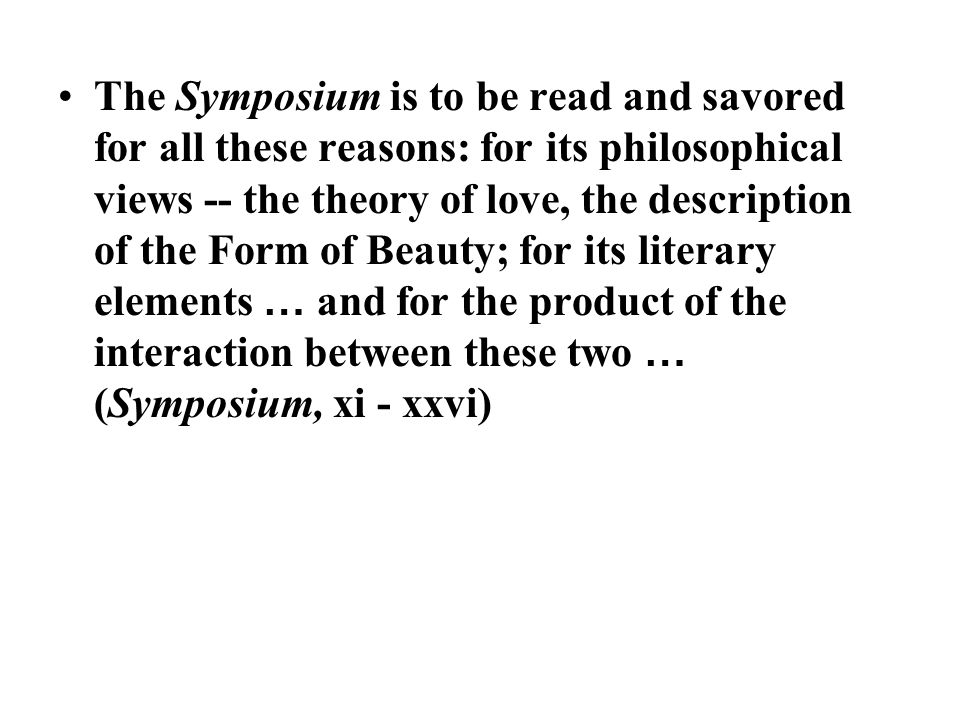 The Symposium is to be read and savored for all these reasons: for its philosophical views -- the theory of love, the description of the Form of Beauty; for its literary elements … and for the product of the interaction between these two … (Symposium, xi - xxvi)